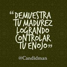 Demuestra tu madurez logrando controlar tu enojo.  @Candidman     #Frases Candidman Reflexión @candidman