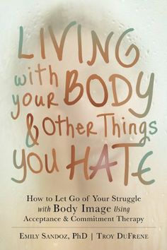 Living with Your Body and Other Things You Hate: How to Let Go of Your Struggle with Body Image Using Acceptance and Commitment Therapy. UConn access.