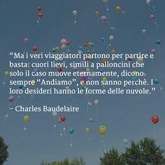 """Ma i veri #viaggiatori partono per #partire e basta: cuori lievi, simili a #palloncini che solo il caso muove eternamente, dicono sempre """"#Andiamo"""", e non sanno perchè. I loro #desideri hanno le forme delle #nuvole. (Charles Baudelaire)"""
