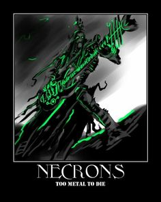 Necrons are BULLSHIT. I was playing against necrons at one point, and managed to get a twenty man unit of them down to THREE. Dudeguy rolled some dice on the next turn, and was back up to SEVENTEEN.