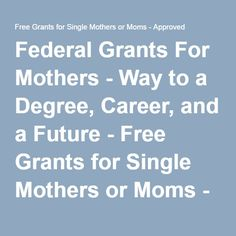 Federal Grants For Mothers - Way to a Degree, Career, and a Future - Free Grants for Single Mothers or Moms - Approved