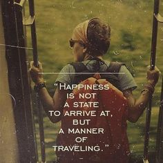 Happiness is not a state to arrive at but a manner of traveling