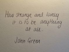 how strange and lovely it is to be anything at all. - John Green