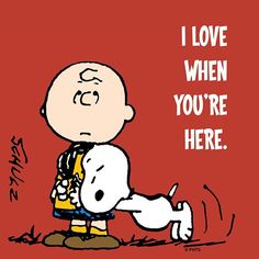 I love when you're here. Charlie Brown and Snoopy.