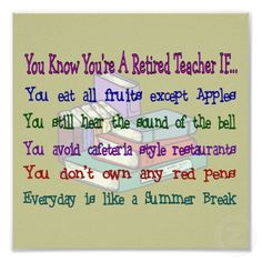 Retired Teacher Quote... You know You're A Retired Teacher if...      Google Image Result for http://rlv.zcache.com/youre_a_retired_teacher_if_art_print-p228703811087271188t5ta_400.jpg