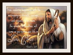 """""""True, enduring happiness, with the accompanying strength, courage, and capacity to overcome the greatest difficulties, will come as you center your life in Jesus Christ. Obedience to His teachings provides a secure ascent in the journey of life. That takes effort. While there is no guarantee of overnight results, there is the assurance that, in the Lord's time, solutions will come, peace will prevail, and happiness will be yours."""" Richard G. Scott"""