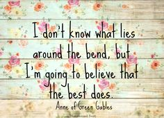 I don't know what lies around the bend, but I'm going to believe that the best does.   L.M. Montgomery, Anne of Green Gables
