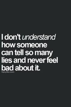 I don't understand how someone can tell so many lies and never feel bad about it. #infidelity by Gloria Segura