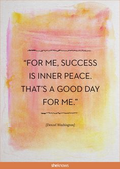 """""""For me, success is inner peace. That's a good day for me."""" -Denzel Washington 