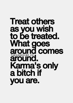 Treat others as you wish to be treated.  What goes around comes around.  Karma's only a bitch if you are.