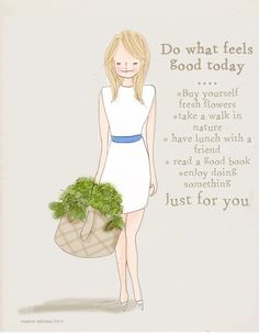 . what feels good, buying fresh flowers, nature walks, lunch with a friend, hanging out with favorited animal