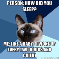Person: How did you sleep? Me: Like a baby, I wake up every two hours and cried