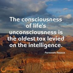 The consciousness of life's unconsciousness is the oldest tax levied on the intelligence. - Fernando Pessoa
