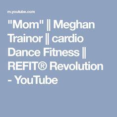 """Mom""    Meghan Trainor    cardio Dance Fitness    REFIT® Revolution - YouTube"