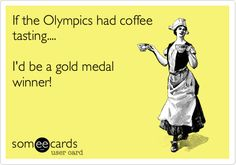 If the Olympics had coffee tasting.... I'd be a gold medal winner!