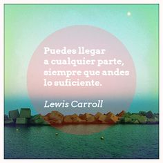 """""""Puedes llegar a cualquier parte, siempre que andes lo suficiente"""" Cita de Lewis Carroll"""