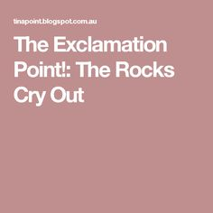 The Exclamation Point!: The Rocks Cry Out