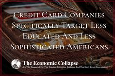 http://theeconomiccollapseblog.com/archives/credit-card-companies-specifically-target-less-educated-and-less-sophisticated-consumers  The large credit card companies want to find those of us that are the most vulnerable, because that is where their biggest profits can be made
