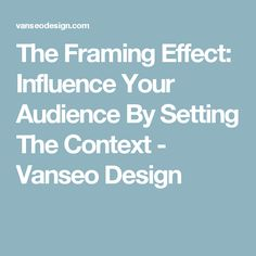 The Framing Effect: Influence Your Audience By Setting The Context - Vanseo Design
