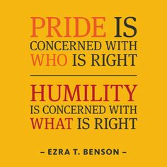 """Pride is concerned with WHO is right.  Humility is concerned with WHAT is right. - Ezra T. Benson Humility is willing to take the blame and let God work it out in His own time, where as """"Pride"""" seeks immediate justice and vindication, not really caring about what is right in God's eyes but what is gratifying in theirs. Very hard to be humble sometimes and choke down half truths. But Faith allows you to wait, and the virtue of grace allows you to be Humble."""