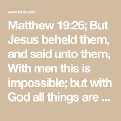 Matthew 19:26; But Jesus beheld them, and said unto them, With men this is impossible; but with God all things are possible.