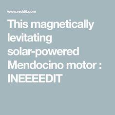 This magnetically levitating solar-powered Mendocino motor : INEEEEDIT