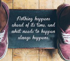 Nothing happens ahead of its time, and what needs to happen always happens. - Byron Katie