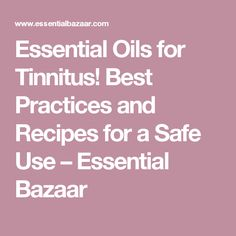 Essential Oils for Tinnitus! Best Practices and Recipes for a Safe Use – Essential Bazaar #BestTinnitusRemedies