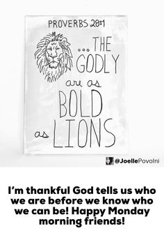 Your inspiration for today!  I'm thankful God tells us who we are before we know who we can be! Happy Monday morning friends!  The godly are as bold as lions. Proverbs 28:1