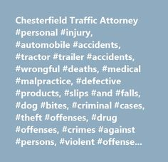 Chesterfield Traffic Attorney #personal #injury, #automobile #accidents, #tractor #trailer #accidents, #wrongful #deaths, #medical #malpractice, #defective #products, #slips #and #falls, #dog #bites, #criminal #cases, #theft #offenses, #drug #offenses, #crimes #against #persons, #violent #offenses, #homicide, #family #law, #divorce, #custody/visitation, #child #support, #spousal #support, #adoption, #name #changes, #traffic #cases, #dui's, #reckless #driving, #habitual #offenders, #driving…