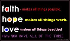 Faith makes all things possible.  Hope makes all things work.  Love makes all things beautiful.  May you have all of the three.