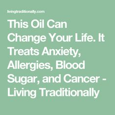 This Oil Can Change Your Life. It Treats Anxiety, Allergies, Blood Sugar, and Cancer - Living Traditionally