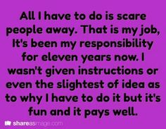 Writing Prompt -- All I have to do is scare people away. That is my job. It's been my responsibility for eleven years now. I wasn't given instructions or even the slightest of idea as to why I have to do it but it's fun and it pays well.