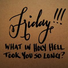 """Hand lettering and calligraphy quote, """"Friday! What in holy hell hook you so long?"""" Thank god it's Friday, TGIF, great quotes and sayings, Wouldn't it be Lovely Tgif Quotes, Friday Quotes Humor, Happy Friday Quotes, Happy Quotes, Funny Quotes, Funny Friday, Funny Humor, Funny Weekend, Monday Quotes"""