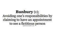 'Bunbury (v) to avoid ones responsibilities by pretending to have an appointment to see a fictional person' :) The Importance of Being Earnest