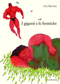 I giganti e le formiche, Cho Won hee, traduzione di Andrea De Benedittis, Orecchio acerbo, 2014.  é la storia di due giganti, l'uomo forzuto e la donna gigante, il loro rapporto con la natura e la loro delicatezza nei confronti degli altri esseri viventi.