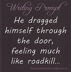 """He dragged himself through the door, feeling much like roadkill..."" #writing #prompts"