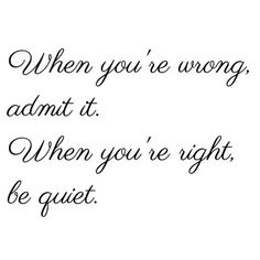 When you are WRONG admit it. When you are RIGHT be quiet...