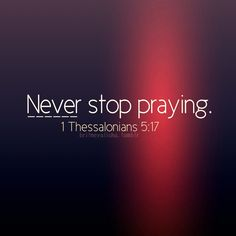 1 Thessalonians 5:17 - Never stop praying.