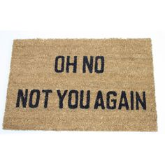 'Oh no not you again' message coir door mat with non sip PVC backing.
