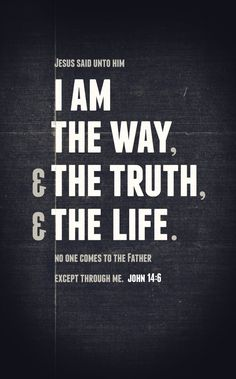 "John 14:6 - 'Jesus said unto him, ""I am the way, the truth, and the life. No one comes to the Father except through Me.""' Designed by Eric Hayes"