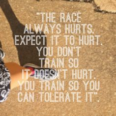 The race always hurts. Expect it to hurt. You don't train so it doesn't hurt. You train so you can tolerate it.