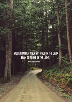 I would rather walk with God in the dark  than alone in the light