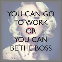 You can go to work, or you can be the boss. success | entrepreneur | inspire | inspiration | start up | small business
