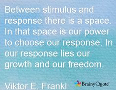 Between stimulus and response there is a space. In that space is our power to choose our response. In our response lies our growth and our freedom. Viktor E. Frankl