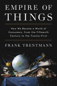 Empire of Things: How We Became a World of Consumers, from the Fifteenth Century to the Twenty-First by Frank Trentmann, Hardcover | Barnes & Noble