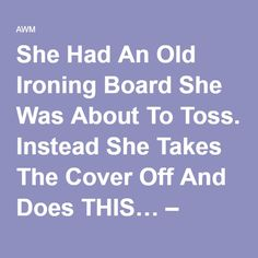 She Had An Old Ironing Board She Was About To Toss. Instead She Takes The Cover Off And Does THIS… – AWM