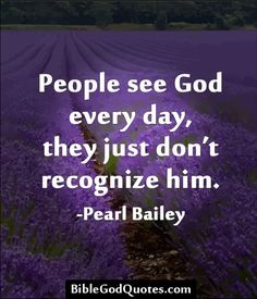 http://biblegodquotes.com/people-see-god-every-day/ People see God every day, they just don't recognize him. -Pearl Bailey