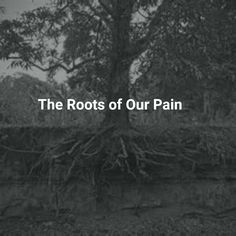 The Roots of Our Pain