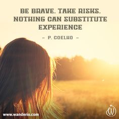 Be brave, take risks. Nothing can substitute experience. (P. Coelho). > www.wanderio.com